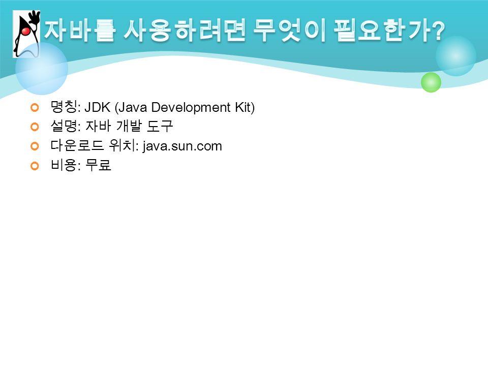 명칭 : JDK (Java Development Kit) 설명 : 자바 개발 도구 다운로드 위치 : java.sun.com 비용 : 무료