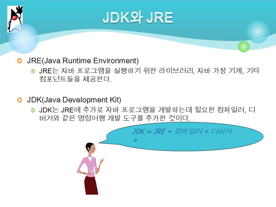 JRE(Java Runtime Environment)  JRE 는 자바 프로그램을 실행하기 위한 라이브러리, 자바 가상 기계, 기타 컴포넌트들을 제공한다.