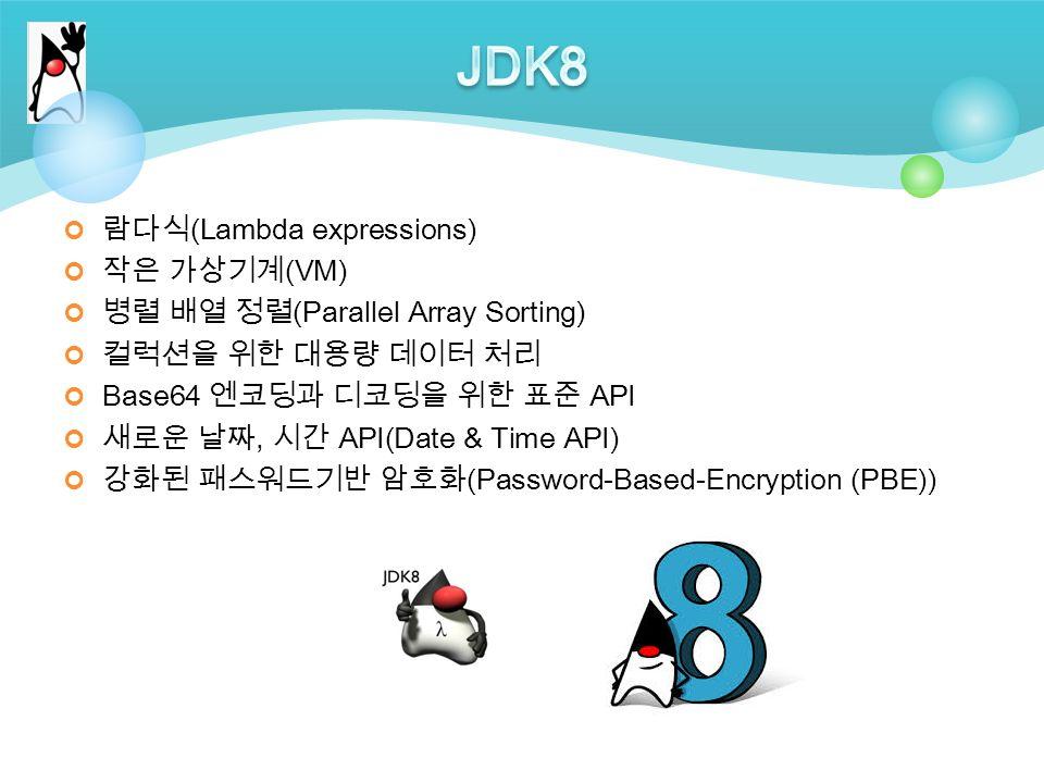 람다식 (Lambda expressions) 작은 가상기계 (VM) 병렬 배열 정렬 (Parallel Array Sorting) 컬럭션을 위한 대용량 데이터 처리 Base64 엔코딩과 디코딩을 위한 표준 API 새로운 날짜, 시간 API(Date & Time API) 강화된 패스워드기반 암호화 (Password-Based-Encryption (PBE))