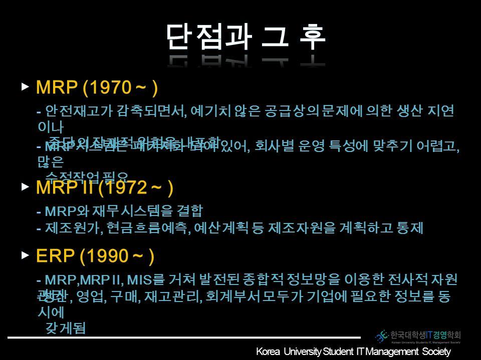 Korea University Student IT Management Society - 생산, 영업, 구매, 재고관리, 회계부서 모두가 기업에 필요한 정보를 동 시에 갖게됨 Korea University Student IT Management Society
