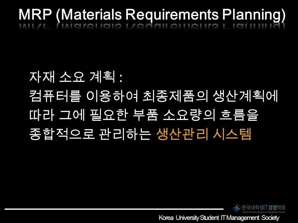 자재 소요 계획 : 컴퓨터를 이용하여 최종제품의 생산계획에 따라 그에 필요한 부품 소요량의 흐름을 종합적으로 관리하는 생산관리 시스템