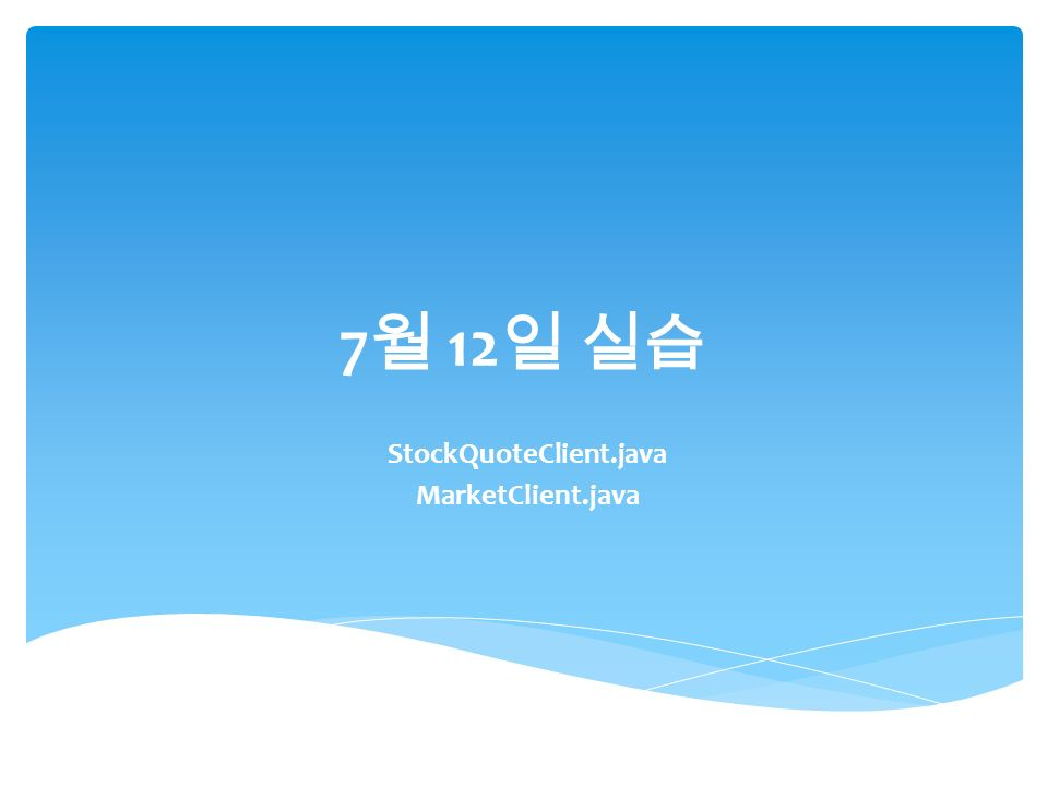 7 월 12 일 실습 StockQuoteClient.java MarketClient.java