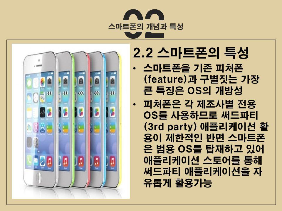 02 2.2 스마트폰의 특성 스마트폰을 기존 피처폰 (feature)과 구별짓는 가장 큰 특징은 OS의 개방성 피처폰은 각 제조사별 전용 OS를 사용하므로 써드파티 (3rd party) 애플리케이션 활 용이 제한적인 반면 스마트폰 은 범용 OS를 탑재하고 있어 애플리케이션 스토어를 통해 써드파티 애플리케이션을 자 유롭게 활용가능