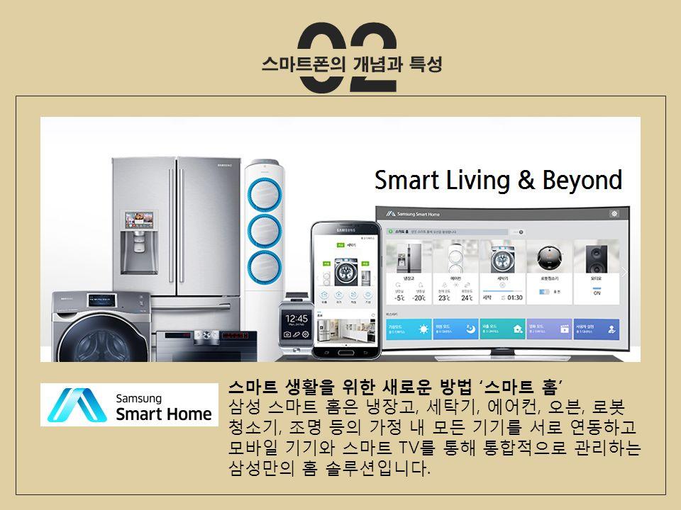 스마트 생활을 위한 새로운 방법 ' 스마트 홈 ' 삼성 스마트 홈은 냉장고, 세탁기, 에어컨, 오븐, 로봇 청소기, 조명 등의 가정 내 모든 기기를 서로 연동하고 모바일 기기와 스마트 TV 를 통해 통합적으로 관리하는 삼성만의 홈 솔루션입니다.