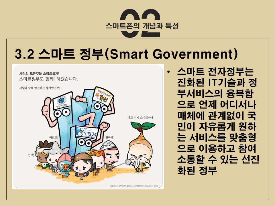 스마트 전자정부는 진화된 IT기술과 정 부서비스의 융복합 으로 언제 어디서나 매체에 관계없이 국 민이 자유롭게 원하 는 서비스를 맞춤형 으로 이용하고 참여 소통할 수 있는 선진 화된 정부 3.2 스마트 정부(Smart Government)