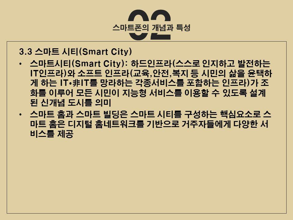 02 3.3 스마트 시티(Smart City) 스마트시티(Smart City): 하드인프라(스스로 인지하고 발전하는 IT인프라)와 소프트 인프라(교육,안전,복지 등 시민의 삶을 윤택하 게 하는 IT  非IT를 망라하는 각종서비스를 포함하는 인프라)가 조 화를 이루어 모든 시민이 지능형 서비스를 이용할 수 있도록 설계 된 신개념 도시를 의미 스마트 홈과 스마트 빌딩은 스마트 시티를 구성하는 핵심요소로 스 마트 홈은 디지털 홈네트워크를 기반으로 거주자들에게 다양한 서 비스를 제공