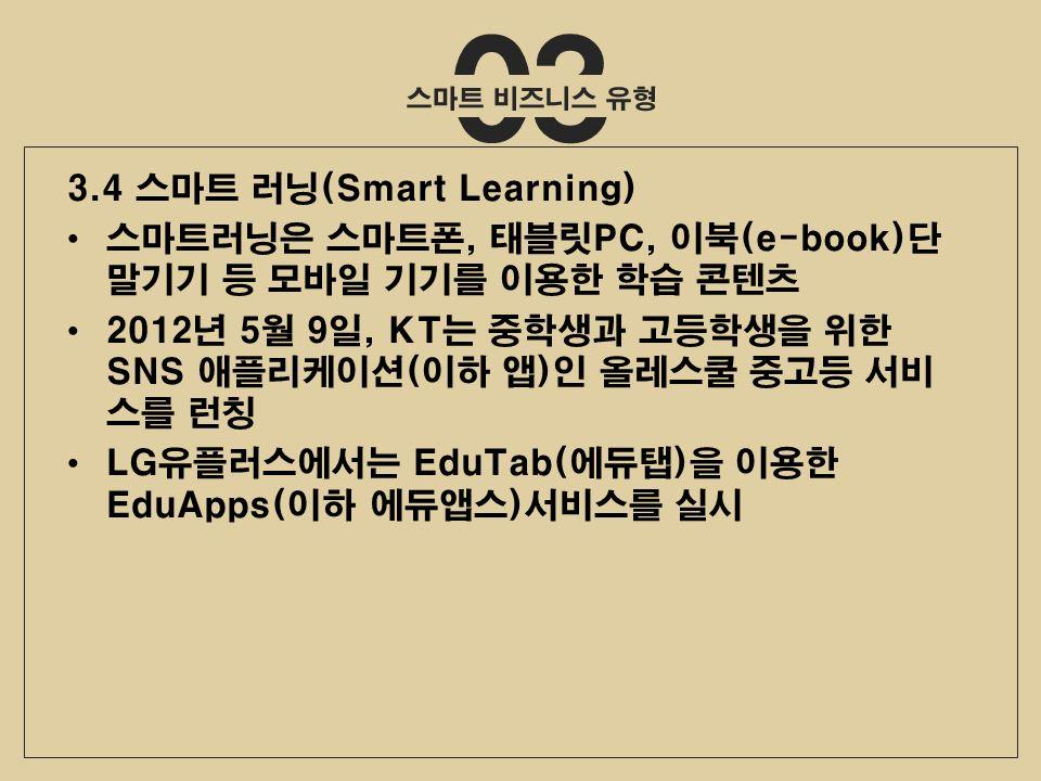 03 3.4 스마트 러닝(Smart Learning) 스마트러닝은 스마트폰, 태블릿PC, 이북(e-book)단 말기기 등 모바일 기기를 이용한 학습 콘텐츠 2012년 5월 9일, KT는 중학생과 고등학생을 위한 SNS 애플리케이션(이하 앱)인 올레스쿨 중고등 서비 스를 런칭 LG유플러스에서는 EduTab(에듀탭)을 이용한 EduApps(이하 에듀앱스)서비스를 실시