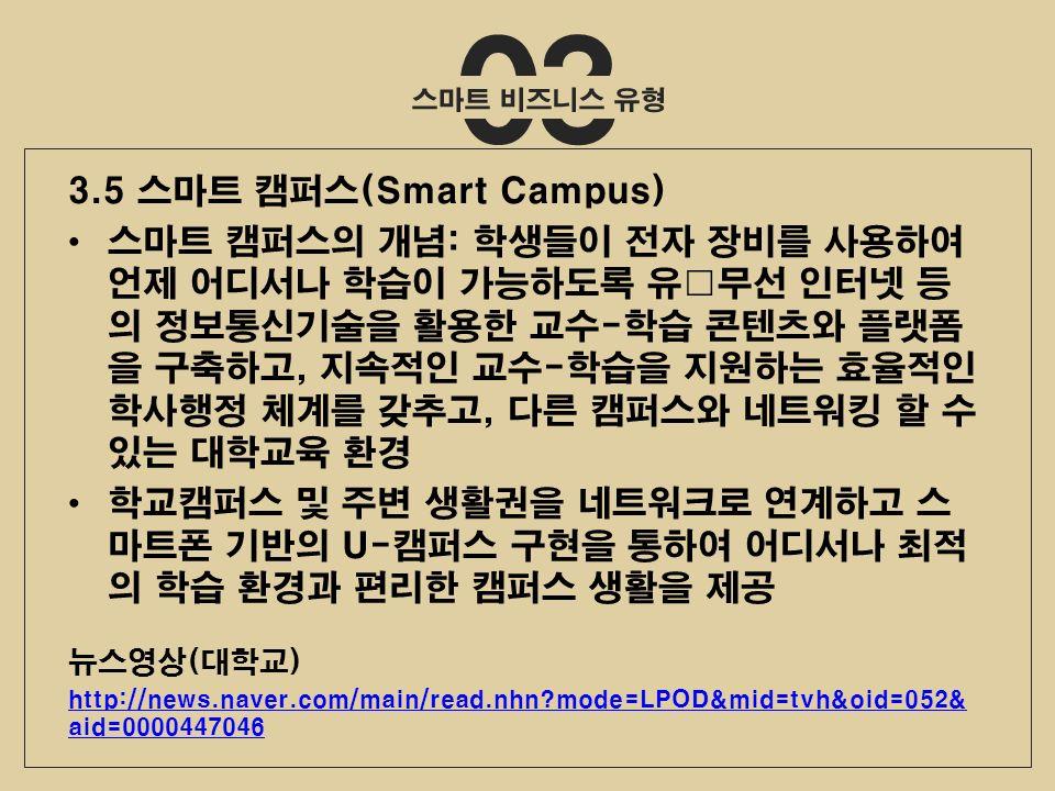 03 3.5 스마트 캠퍼스(Smart Campus) 스마트 캠퍼스의 개념: 학생들이 전자 장비를 사용하여 언제 어디서나 학습이 가능하도록 유 ・ 무선 인터넷 등 의 정보통신기술을 활용한 교수-학습 콘텐츠와 플랫폼 을 구축하고, 지속적인 교수-학습을 지원하는 효율적인 학사행정 체계를 갖추고, 다른 캠퍼스와 네트워킹 할 수 있는 대학교육 환경 학교캠퍼스 및 주변 생활권을 네트워크로 연계하고 스 마트폰 기반의 U-캠퍼스 구현을 통하여 어디서나 최적 의 학습 환경과 편리한 캠퍼스 생활을 제공 뉴스영상(대학교) http://news.naver.com/main/read.nhn mode=LPOD&mid=tvh&oid=052& aid=0000447046