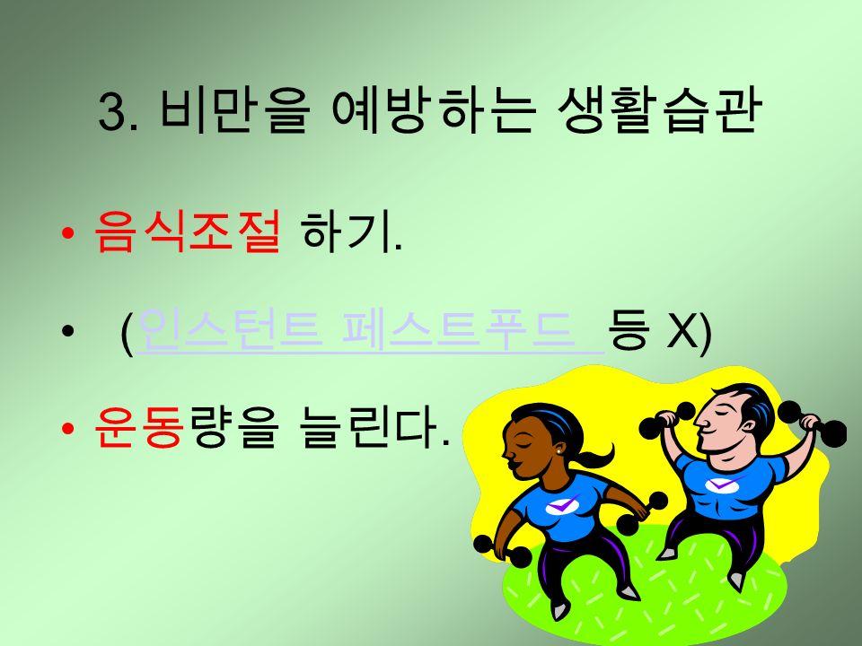 3. 비만을 예방하는 생활습관 음식조절 하기. ( 인스턴트 페스트푸드 등 X) 인스턴트 페스트푸드 운동량을 늘린다.