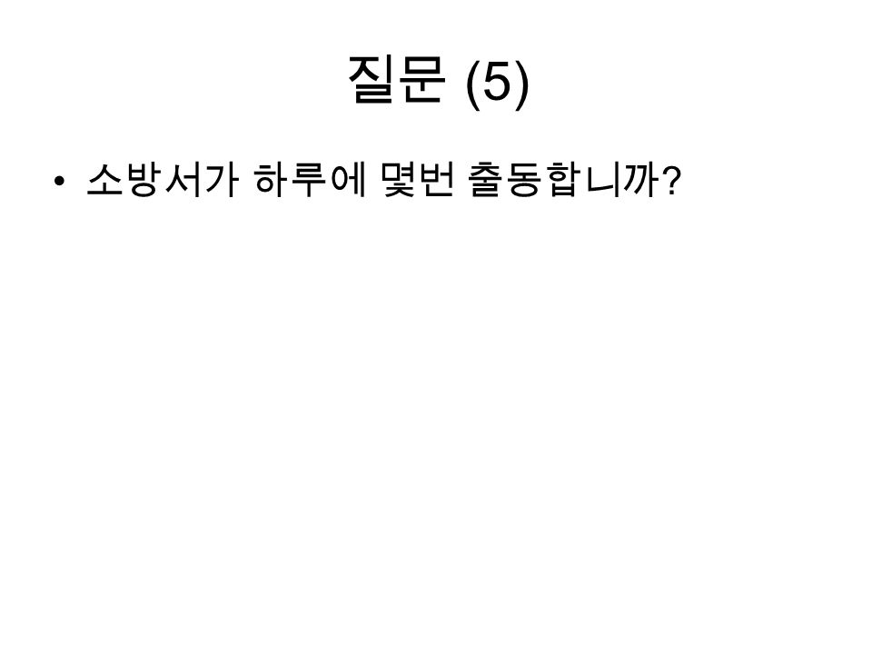 질문 (5) 소방서가 하루에 몇번 출동합니까