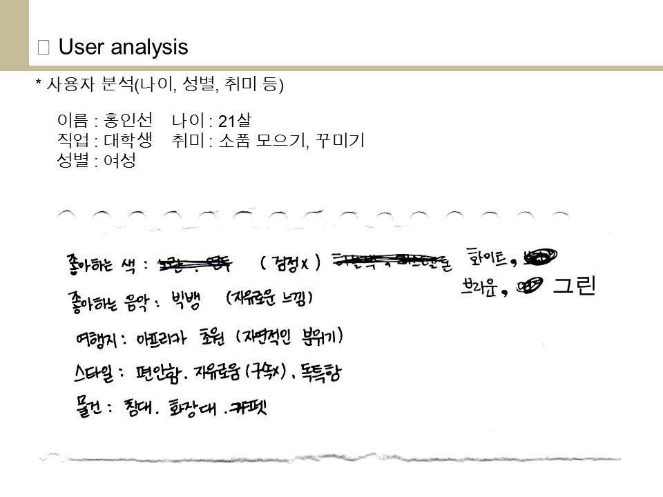 ◎ User analysis * 사용자 분석 ( 나이, 성별, 취미 등 ) 이름 : 홍인선 나이 : 21 살 직업 : 대학생 취미 : 소품 모으기, 꾸미기 성별 : 여성 그린