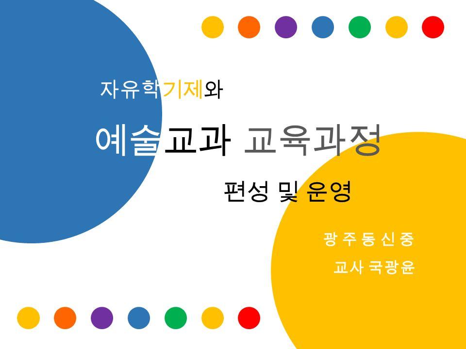 자유학기제와 예술교과 교육과정 편성 및 운영 광 주 동 신 중 교사 국광윤
