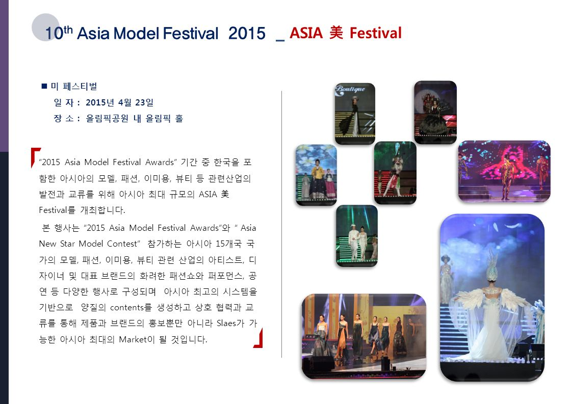2015 Asia Model Festival Awards 기간 중 한국을 포 함한 아시아의 모델, 패션, 이미용, 뷰티 등 관련산업의 발전과 교류를 위해 아시아 최대 규모의 ASIA 美 Festival 를 개최합니다.