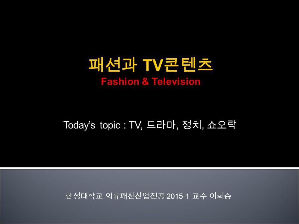 Today's topic : TV, 드라마, 정치, 쇼오락 한성대학교 의류패션산업전공 2015-1 교수 이희승
