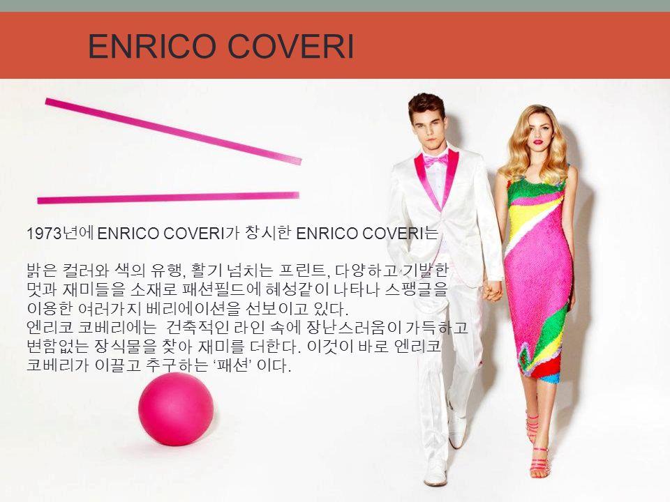 1973 년에 ENRICO COVERI 가 창시한 ENRICO COVERI 는 밝은 컬러와 색의 유행, 활기 넘치는 프린트, 다양하고 기발한 멋과 재미들을 소재로 패션필드에 혜성같이 나타나 스팽글을 이용한 여러가지 베리에이션을 선보이고 있다.