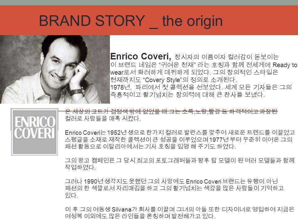 BRAND STORY _ the origin Enrico Coveri, 창시자의 이름이자 컬러감이 돋보이는 이 브랜드 네임은 귀여운 천재 라는 호칭과 함께 전세게에 Ready to wear 로서 화려하게 데뷔하게 되었다.