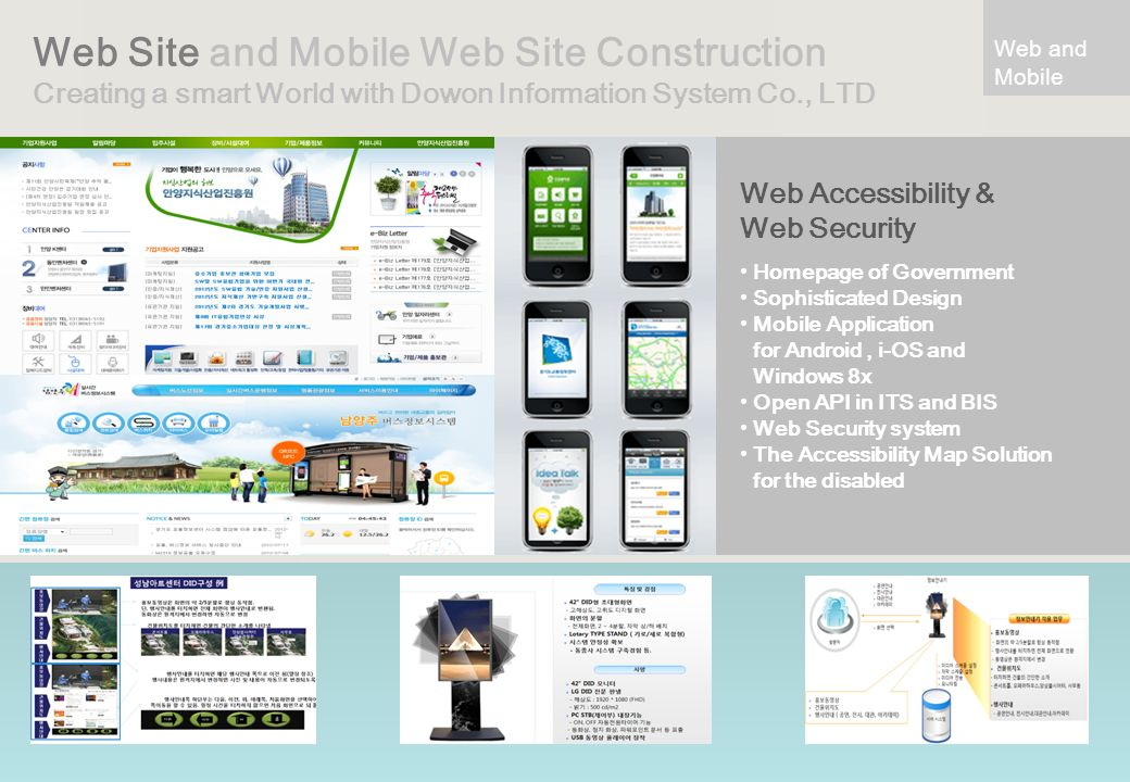 Web Site and Mobile Web Site Construction Creating a smart World with Dowon Information System Co., LTD Web Accessibility & Web Security Homepage of Government Sophisticated Design Mobile Application for Android, i-OS and Windows 8x Open API in ITS and BIS Web Security system The Accessibility Map Solution for the disabled Web and Mobile