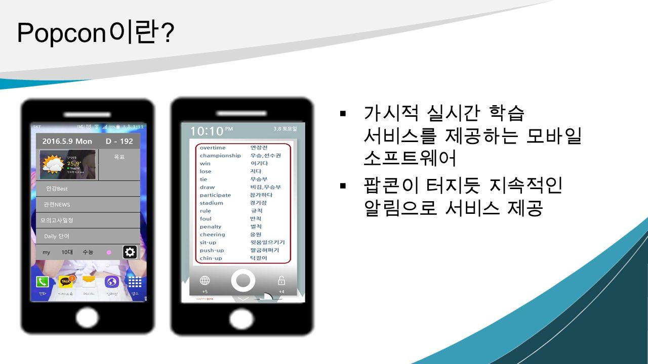 Popcon 이란  가시적 실시간 학습 서비스를 제공하는 모바일 소프트웨어  팝콘이 터지듯 지속적인 알림으로 서비스 제공