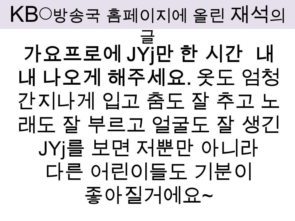 KB ◯ 방송국 홈페이지에 올린 재석 의 글 가요프로에 JYj 만 한 시간 내 내 나오게 해주세요.