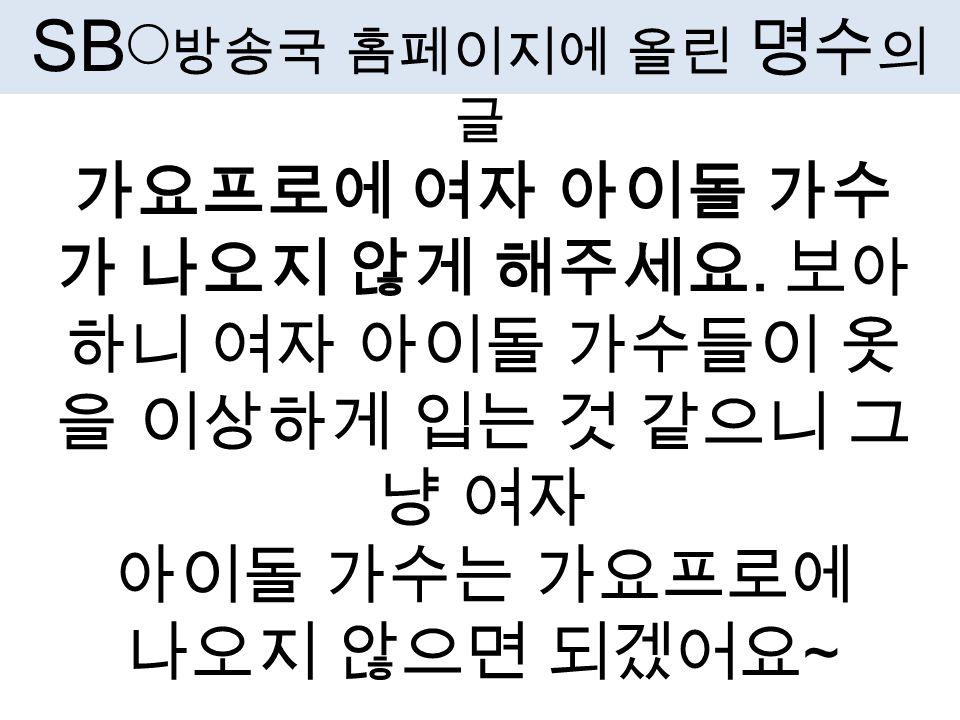 SB ◯ 방송국 홈페이지에 올린 명수 의 글 가요프로에 여자 아이돌 가수 가 나오지 않게 해주세요.