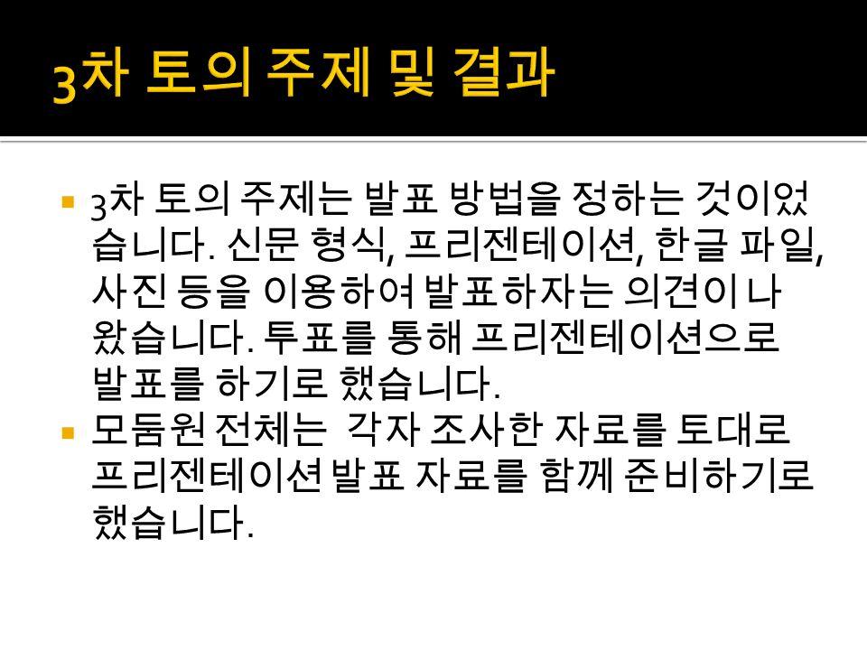  2 차 토의에서는 어떤 역할을 맡을 것인지 정 했습니다. 김재원은 라면, 노현수는 휴대폰, 김민지는 아이스크림, 김효진은 자동차를 조사하기로 했습니다.