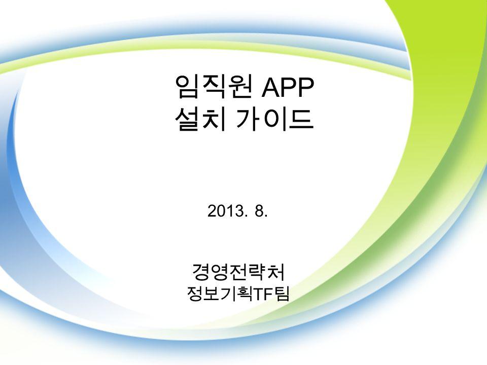 임직원 APP 설치 가이드 2013. 8. 경영전략처 정보기획 TF 팀