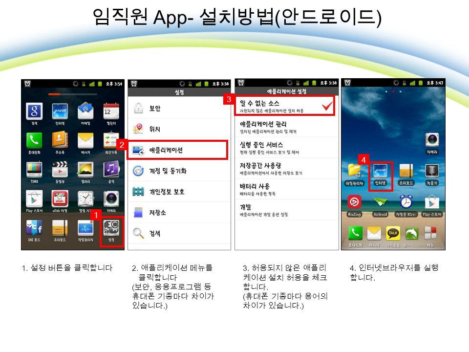 임직원 App- 설치방법 ( 안드로이드 ) 1. 설정 버튼을 클릭합니다 2. 애플리케이션 메뉴를 클릭합니다 ( 보안, 응용프로그램 등 휴대폰 기종마다 차이가 있습니다.) 3.