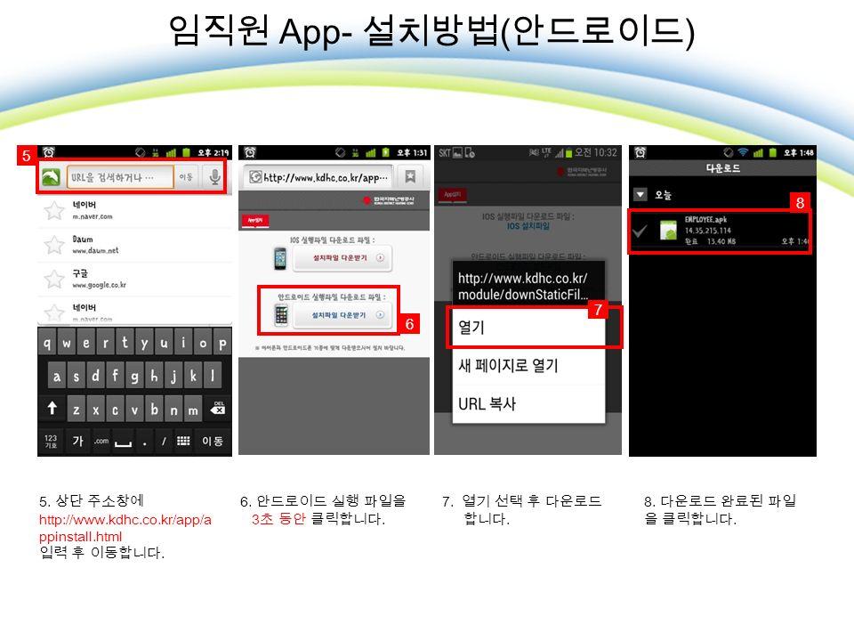 임직원 App- 설치방법 ( 안드로이드 ) 5. 상단 주소창에 http://www.kdhc.co.kr/app/a ppinstall.html 입력 후 이동합니다.