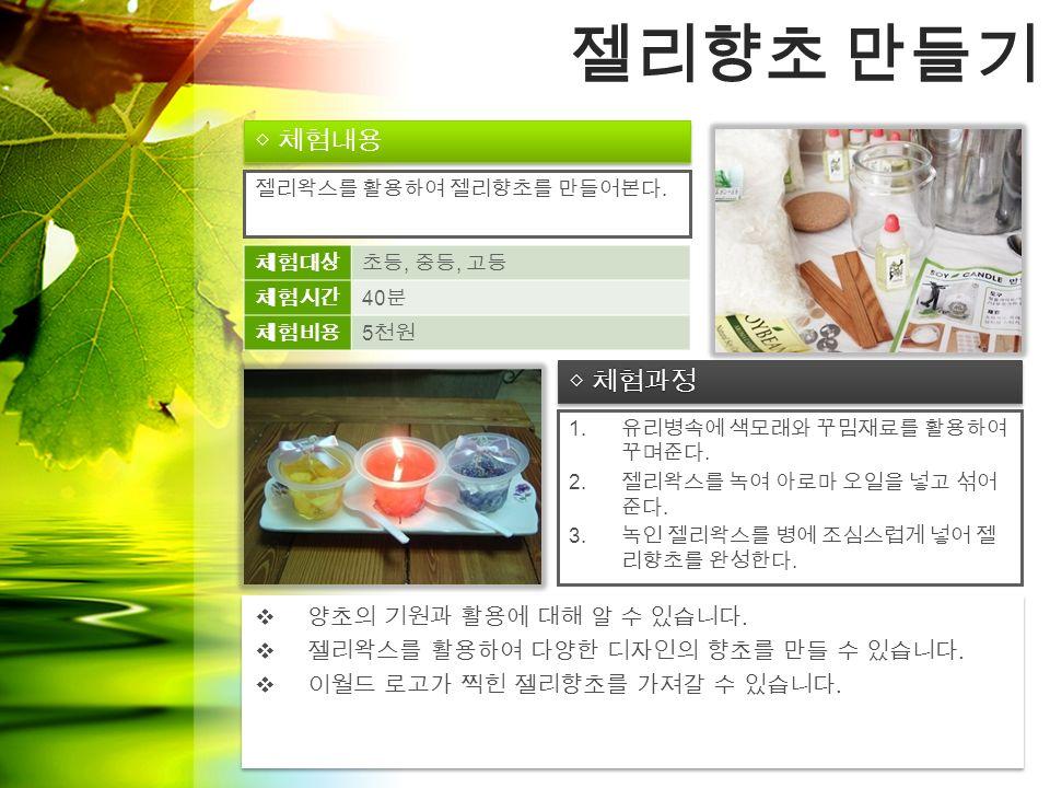 ◇ 체험과정 ◇ 체험내용 젤리향초 만들기 1. 유리병속에 색모래와 꾸밈재료를 활용하여 꾸며준다.