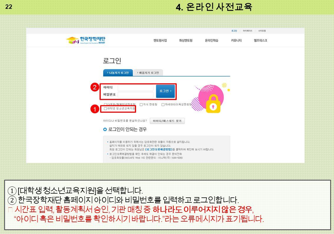 4. 온라인 사전교육 ① [ 대학생 청소년교육지원 ] 을 선택합니다. ② 한국장학재단 홈페이지 아이디와 비밀번호를 입력하고 로그인합니다.