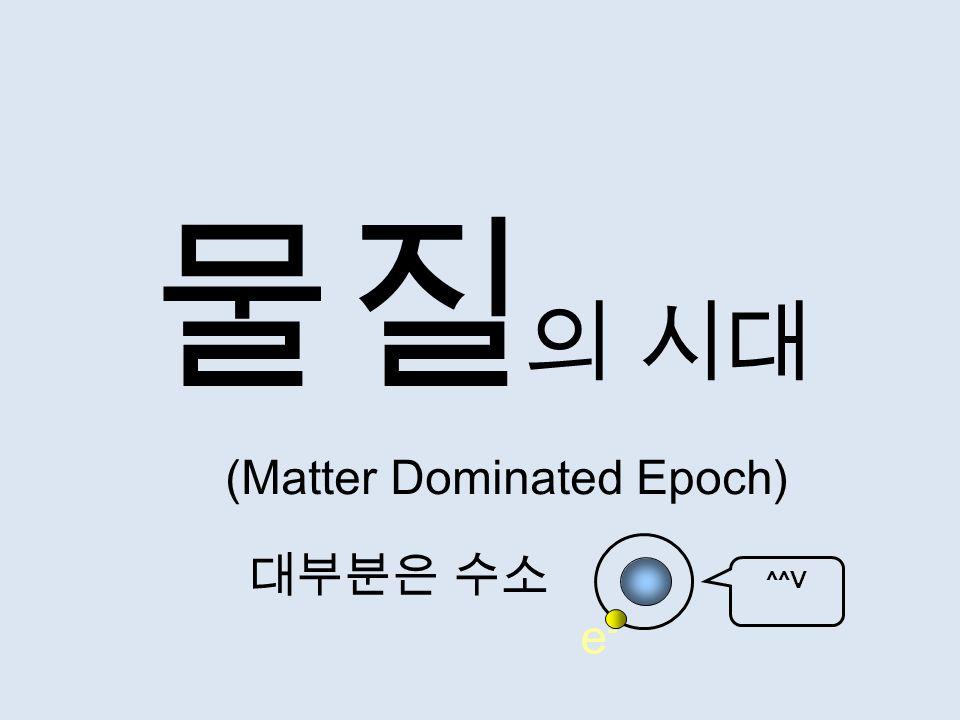 물질 의 시대 대부분은 수소 (Matter Dominated Epoch) e-e- ^^V
