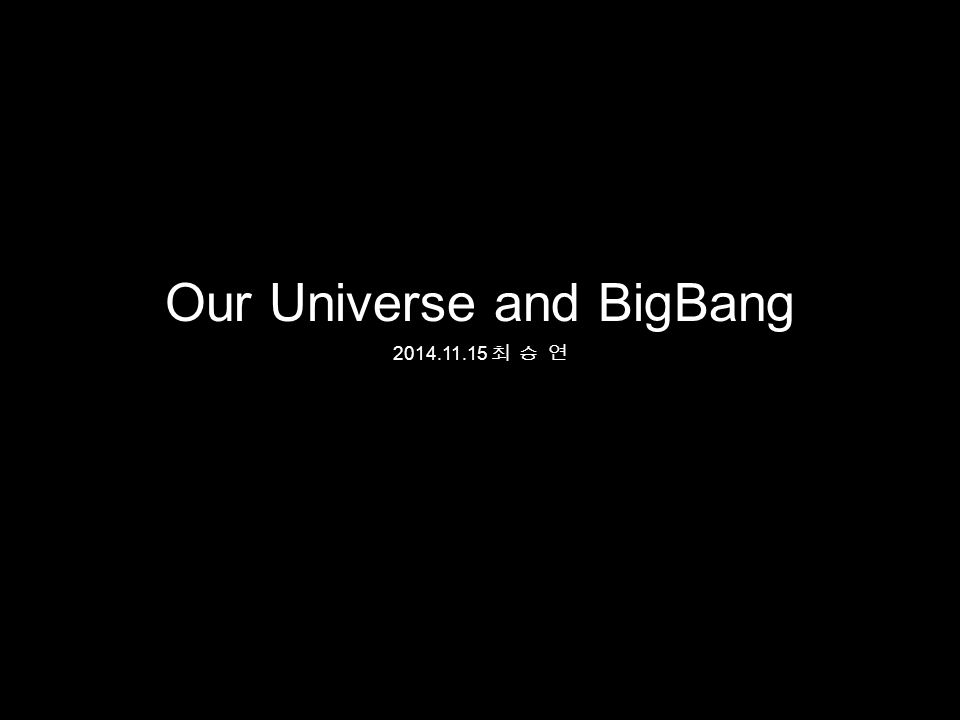 Our Universe and BigBang 최 승 연