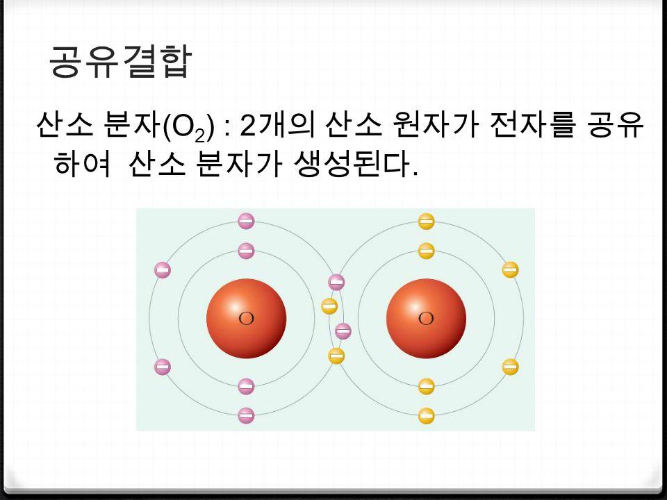 공유결합 산소 분자 (O 2 ) : 2 개의 산소 원자가 전자를 공유 하여 산소 분자가 생성된다.