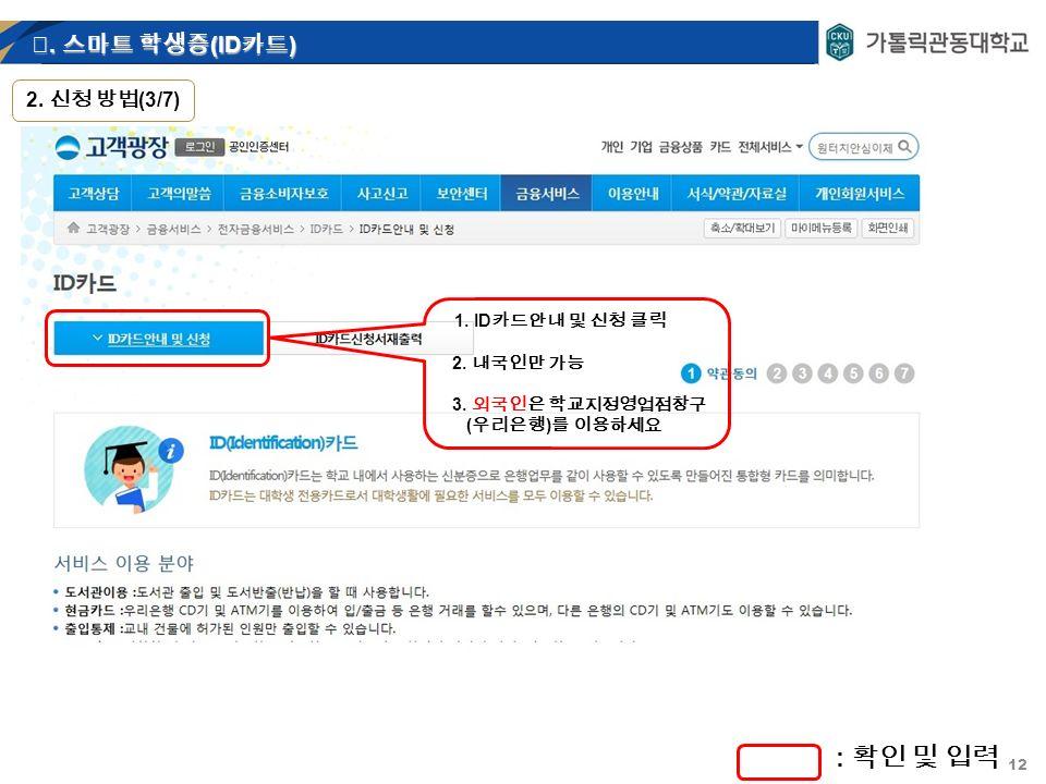 12 1. ID 카드안내 및 신청 클릭 2. 내국인만 가능 3. 외국인은 학교지정영업점창구 ( 우리은행 ) 를 이용하세요 : 확인 및 입력 Ⅲ.