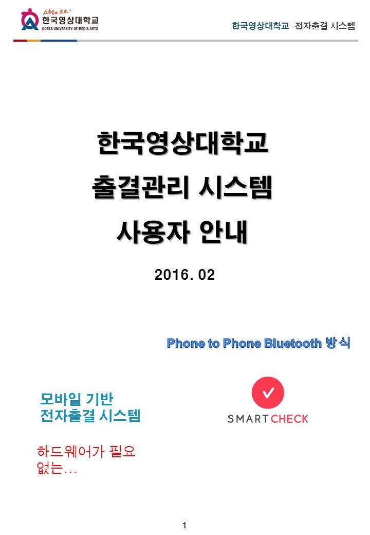 1 한국영상대학교 전자출결 시스템 모바일 기반 전자출결 시스템 한국영상대학교 출결관리 시스템 사용자 안내 2016. 02 하드웨어가 필요 없는 …