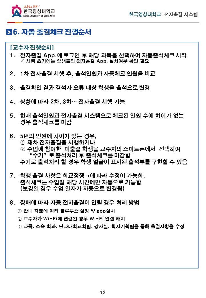 13 한국영상대학교 전자출결 시스템 [교수자 진행순서] 1. 전자출결 App.에 로그인 후 해당 과목을 선택하여 자동출석체크 시작 ※ 시행 초기에는 학생들의 전자출결 App.