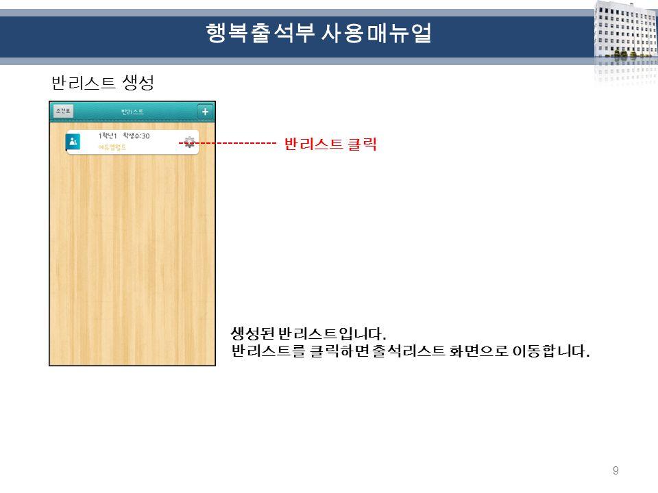 9 반리스트 생성 생성된 반리스트입니다. 반리스트를 클릭하면 출석리스트 화면으로 이동합니다. 반리스트 클릭 행복출석부 사용매뉴얼