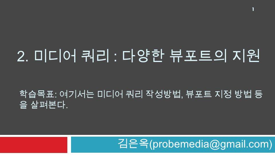 2. 미디어 쿼리 : 다양한 뷰포트의 지원 김은옥 (probemedia@gmail.com) 1 학습목표 : 여기서는 미디어 쿼리 작성방법, 뷰포트 지정 방법 등 을 살펴본다.