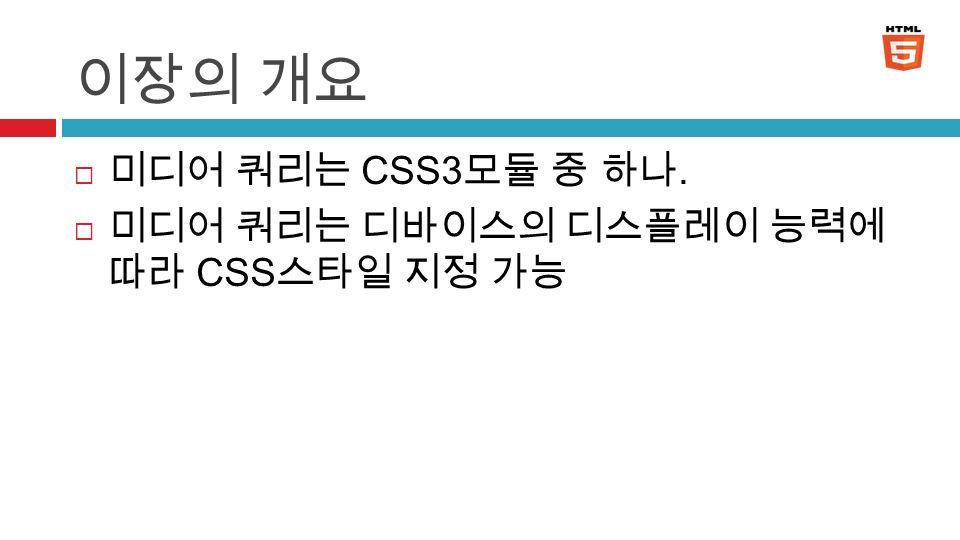 이장의 개요  미디어 쿼리는 CSS3 모듈 중 하나.  미디어 쿼리는 디바이스의 디스플레이 능력에 따라 CSS 스타일 지정 가능 3