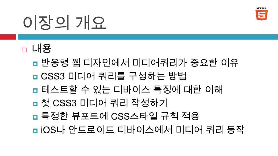 이장의 개요  내용  반응형 웹 디자인에서 미디어쿼리가 중요한 이유  CSS3 미디어 쿼리를 구성하는 방법  테스트할 수 있는 디바이스 특징에 대한 이해  첫 CSS3 미디어 쿼리 작성하기  특정한 뷰포트에 CSS 스타일 규칙 적용  iOS 나 안드로이드 디바이스에서 미디어 쿼리 동작 4