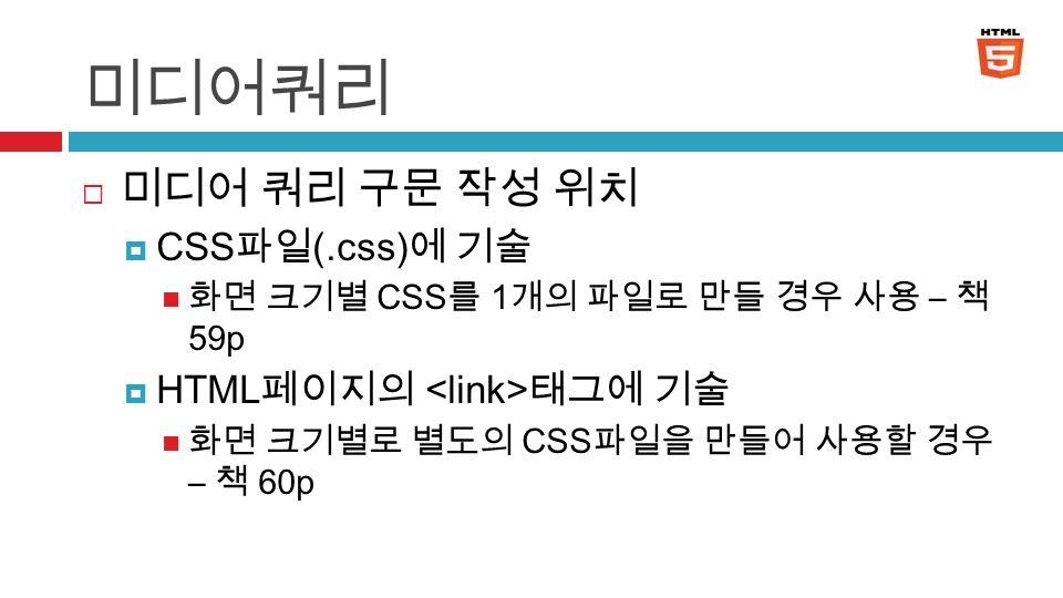 미디어쿼리  미디어 쿼리 구문 작성 위치  CSS 파일 (.css) 에 기술 화면 크기별 CSS 를 1 개의 파일로 만들 경우 사용 – 책 59p  HTML 페이지의 태그에 기술 화면 크기별로 별도의 CSS 파일을 만들어 사용할 경우 – 책 60p 5