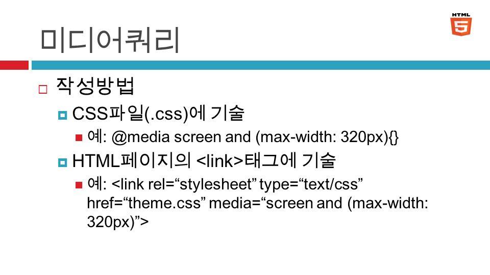 미디어쿼리  작성방법  CSS 파일 (.css) 에 기술 예 : @media screen and (max-width: 320px){}  HTML 페이지의 태그에 기술 예 : 6