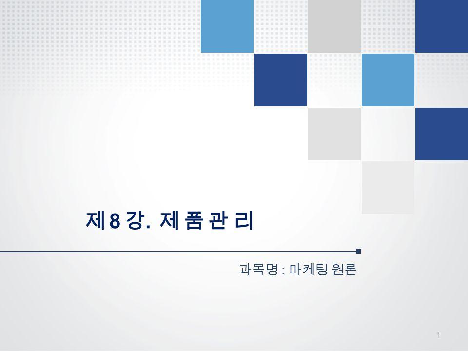 제 8 강. 제 품 관 리 과목명 : 마케팅 원론 1