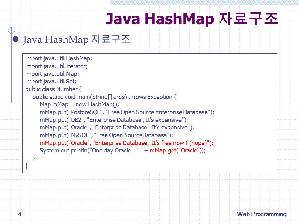 Web Programming4 Java HashMap 자료구조 import java.util.HashMap; import java.util.Iterator; import java.util.Map; import java.util.Set; public class Number { public static void main(String[] args) throws Exception { Map mMap = new HashMap(); mMap.put( PostgreSQL , Free Open Source Enterprise Database ); mMap.put( DB2 , Enterprise Database, It s expensive ); mMap.put( Oracle , Enterprise Database, It s expensive ); mMap.put( MySQL , Free Open SourceDatabase ); mMap.put( Oracle , Enterprise Database, It s free now .