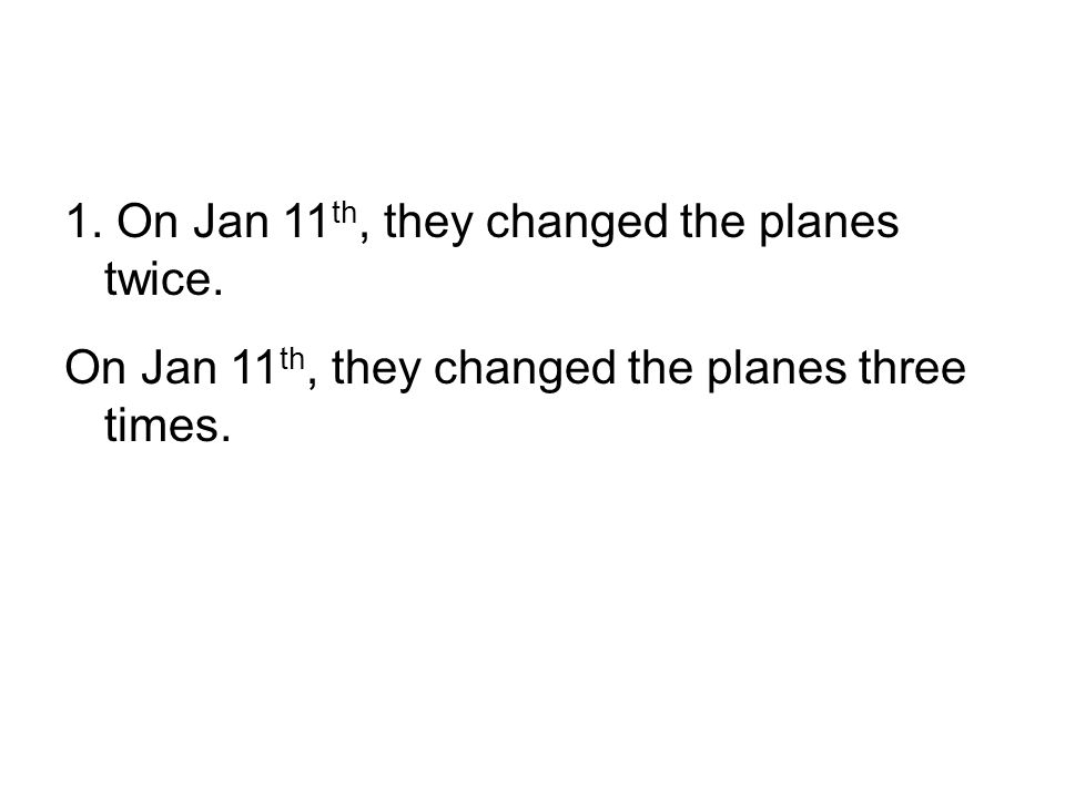 1. On Jan 11 th, they changed the planes twice. On Jan 11 th, they changed the planes three times.