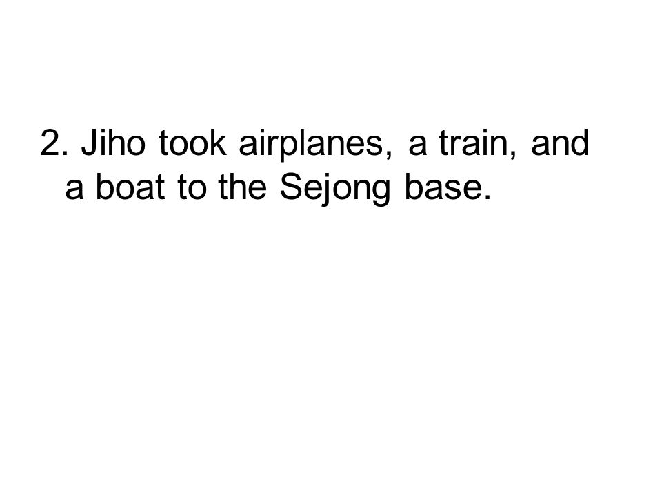 2. Jiho took airplanes, a train, and a boat to the Sejong base.