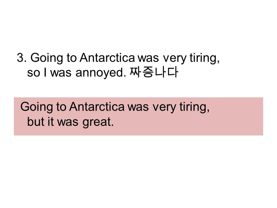 3. Going to Antarctica was very tiring, so I was annoyed.