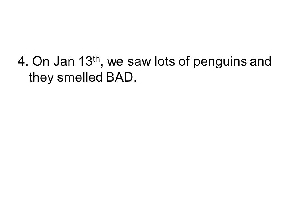 4. On Jan 13 th, we saw lots of penguins and they smelled BAD.