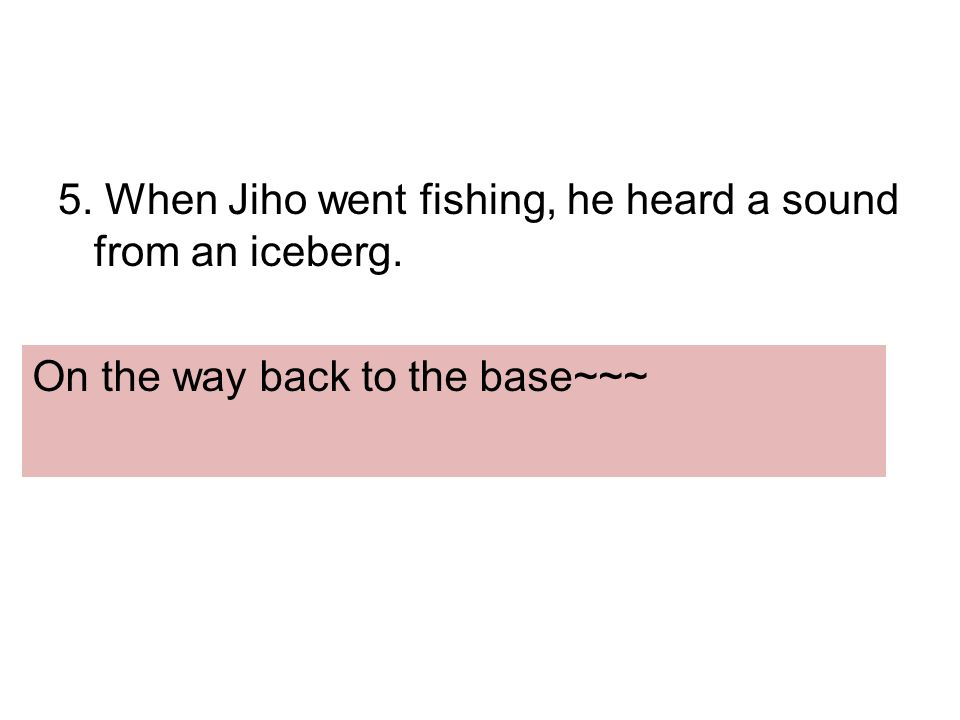 5. When Jiho went fishing, he heard a sound from an iceberg. On the way back to the base~~~