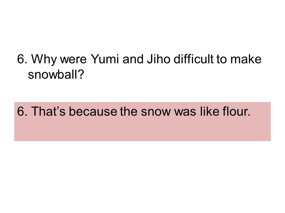 6. Why were Yumi and Jiho difficult to make snowball 6. That's because the snow was like flour.